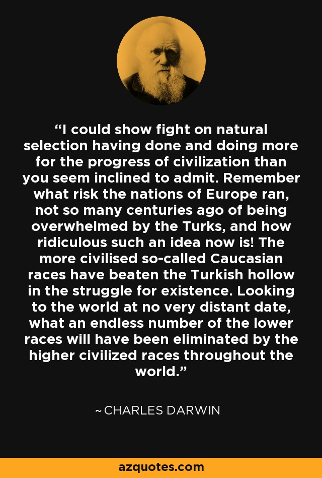 I could show fight on natural selection having done and doing more for the progress of civilization than you seem inclined to admit. Remember what risk the nations of Europe ran, not so many centuries ago of being overwhelmed by the Turks, and how ridiculous such an idea now is! The more civilised so-called Caucasian races have beaten the Turkish hollow in the struggle for existence. Looking to the world at no very distant date, what an endless number of the lower races will have been eliminated by the higher civilized races throughout the world. - Charles Darwin