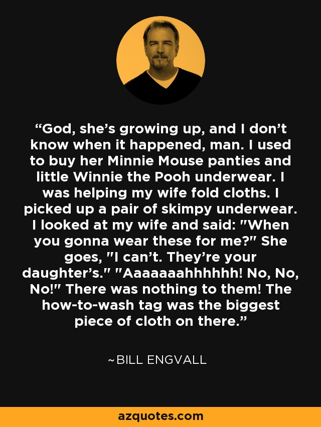 God, she's growing up, and I don't know when it happened, man. I used to buy her Minnie Mouse panties and little Winnie the Pooh underwear. I was helping my wife fold cloths. I picked up a pair of skimpy underwear. I looked at my wife and said: