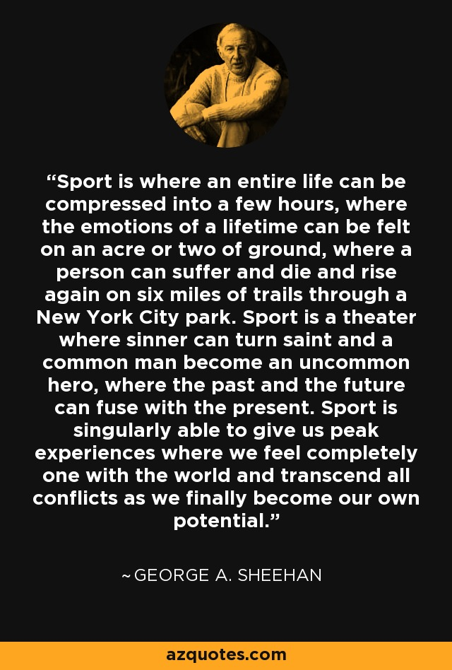 Sport is where an entire life can be compressed into a few hours, where the emotions of a lifetime can be felt on an acre or two of ground, where a person can suffer and die and rise again on six miles of trails through a New York City park. Sport is a theater where sinner can turn saint and a common man become an uncommon hero, where the past and the future can fuse with the present. Sport is singularly able to give us peak experiences where we feel completely one with the world and transcend all conflicts as we finally become our own potential. - George A. Sheehan