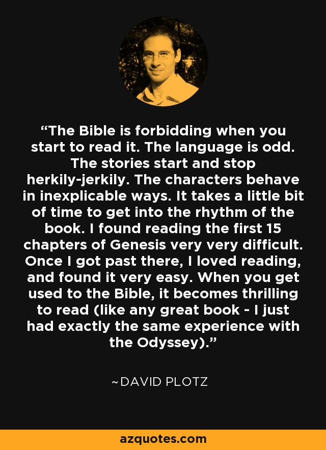 The Bible is forbidding when you start to read it. The language is odd. The stories start and stop herkily-jerkily. The characters behave in inexplicable ways. It takes a little bit of time to get into the rhythm of the book. I found reading the first 15 chapters of Genesis very very difficult. Once I got past there, I loved reading, and found it very easy. When you get used to the Bible, it becomes thrilling to read (like any great book - I just had exactly the same experience with the Odyssey). - David Plotz