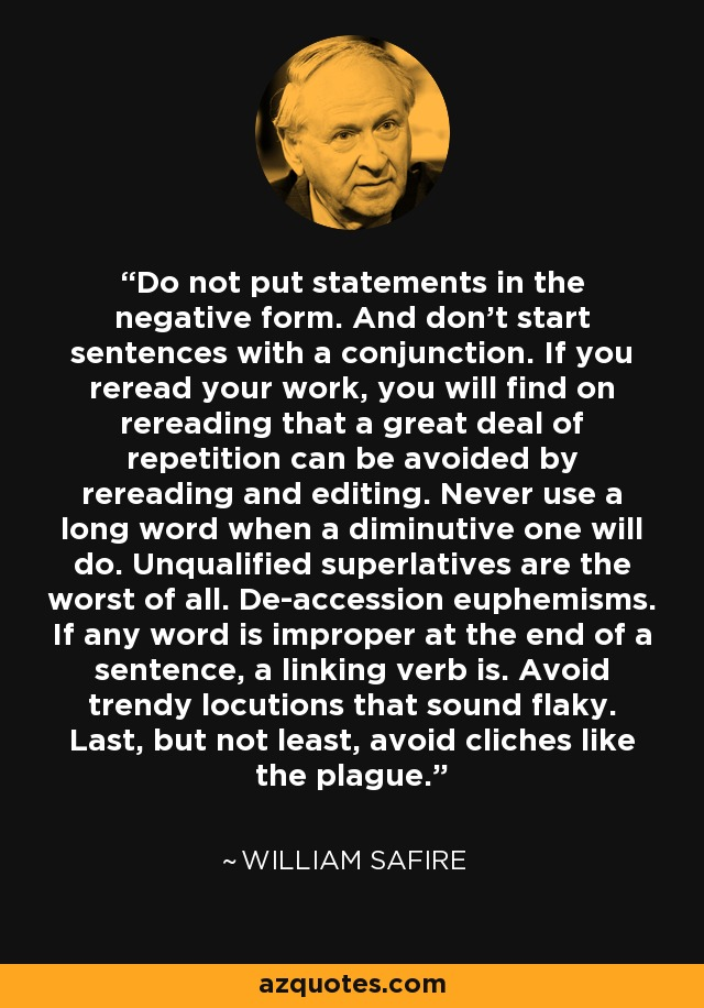 Do not put statements in the negative form. And don't start sentences with a conjunction. If you reread your work, you will find on rereading that a great deal of repetition can be avoided by rereading and editing. Never use a long word when a diminutive one will do. Unqualified superlatives are the worst of all. De-accession euphemisms. If any word is improper at the end of a sentence, a linking verb is. Avoid trendy locutions that sound flaky. Last, but not least, avoid cliches like the plague. - William Safire