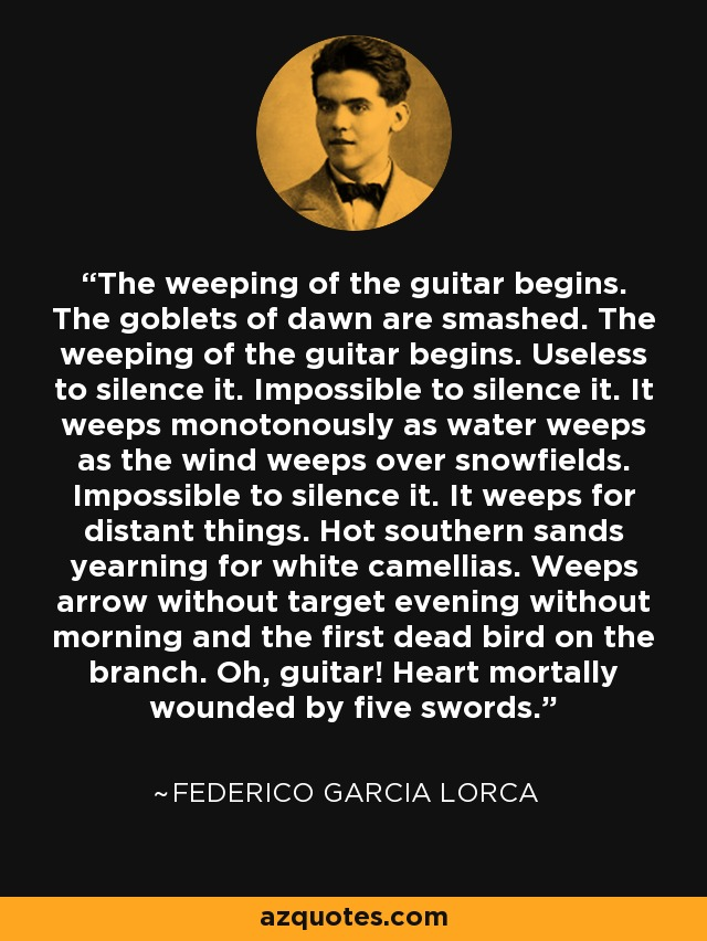 The weeping of the guitar begins. The goblets of dawn are smashed. The weeping of the guitar begins. Useless to silence it. Impossible to silence it. It weeps monotonously as water weeps as the wind weeps over snowfields. Impossible to silence it. It weeps for distant things. Hot southern sands yearning for white camellias. Weeps arrow without target evening without morning and the first dead bird on the branch. Oh, guitar! Heart mortally wounded by five swords. - Federico Garcia Lorca