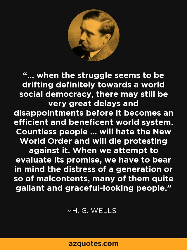... when the struggle seems to be drifting definitely towards a world social democracy, there may still be very great delays and disappointments before it becomes an efficient and beneficent world system. Countless people ... will hate the New World Order and will die protesting against it. When we attempt to evaluate its promise, we have to bear in mind the distress of a generation or so of malcontents, many of them quite gallant and graceful-looking people. - H. G. Wells