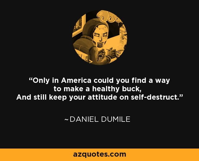 Only in America could you find a way to make a healthy buck, And still keep your attitude on self-destruct. - Daniel Dumile
