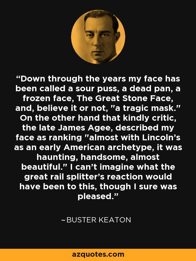 Down through the years my face has been called a sour puss, a dead pan, a frozen face, The Great Stone Face, and, believe it or not,