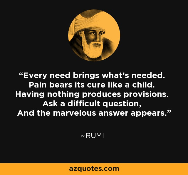 Every need brings what's needed. Pain bears its cure like a child. Having nothing produces provisions. Ask a difficult question, And the marvelous answer appears. - Rumi