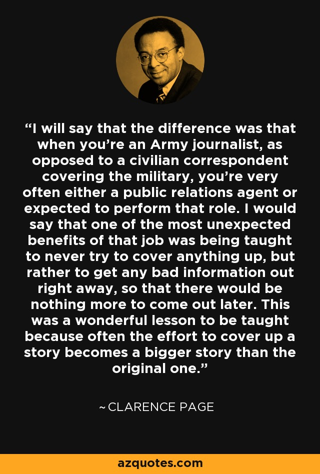 I will say that the difference was that when you're an Army journalist, as opposed to a civilian correspondent covering the military, you're very often either a public relations agent or expected to perform that role. I would say that one of the most unexpected benefits of that job was being taught to never try to cover anything up, but rather to get any bad information out right away, so that there would be nothing more to come out later. This was a wonderful lesson to be taught because often the effort to cover up a story becomes a bigger story than the original one. - Clarence Page