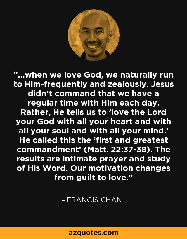 ...when we love God, we naturally run to Him-frequently and zealously. Jesus didn't command that we have a regular time with Him each day. Rather, He tells us to 'love the Lord your God with all your heart and with all your soul and with all your mind.' He called this the 'first and greatest commandment' (Matt. 22:37-38). The results are intimate prayer and study of His Word. Our motivation changes from guilt to love. - Francis Chan