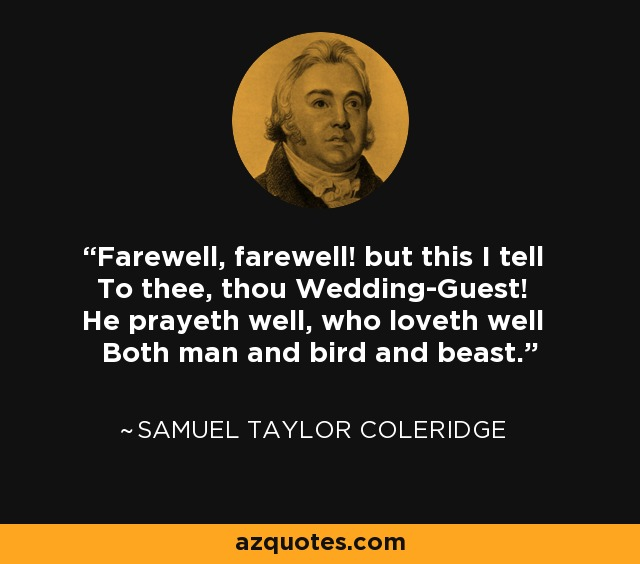 Farewell, farewell! but this I tell To thee, thou Wedding-Guest! He prayeth well, who loveth well Both man and bird and beast. - Samuel Taylor Coleridge