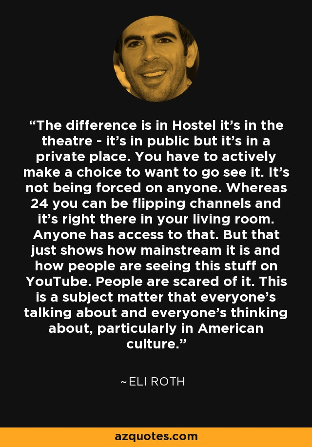 The difference is in Hostel it's in the theatre - it's in public but it's in a private place. You have to actively make a choice to want to go see it. It's not being forced on anyone. Whereas 24 you can be flipping channels and it's right there in your living room. Anyone has access to that. But that just shows how mainstream it is and how people are seeing this stuff on YouTube. People are scared of it. This is a subject matter that everyone's talking about and everyone's thinking about, particularly in American culture. - Eli Roth