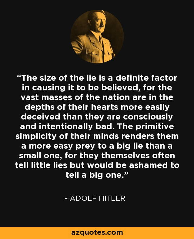 The size of the lie is a definite factor in causing it to be believed, for the vast masses of the nation are in the depths of their hearts more easily deceived than they are consciously and intentionally bad. The primitive simplicity of their minds renders them a more easy prey to a big lie than a small one, for they themselves often tell little lies but would be ashamed to tell a big one. - Adolf Hitler