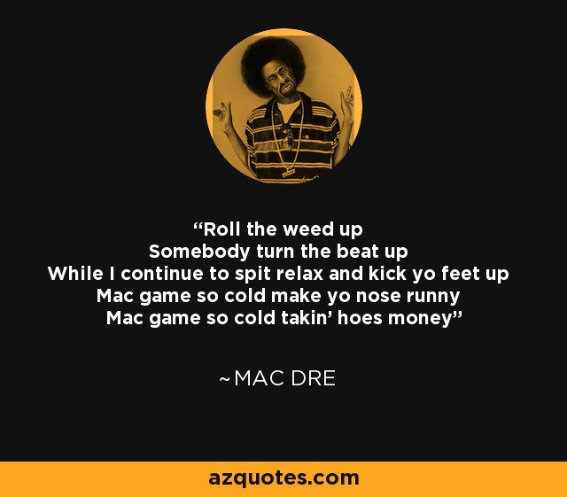 Roll the weed up Somebody turn the beat up While I continue to spit relax and kick yo feet up Mac game so cold make yo nose runny Mac game so cold takin' hoes money - Mac Dre
