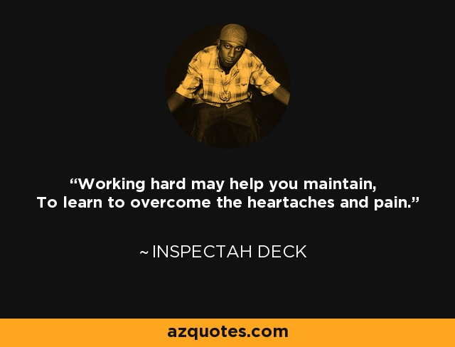 Working hard may help you maintain, To learn to overcome the heartaches and pain. - Inspectah Deck