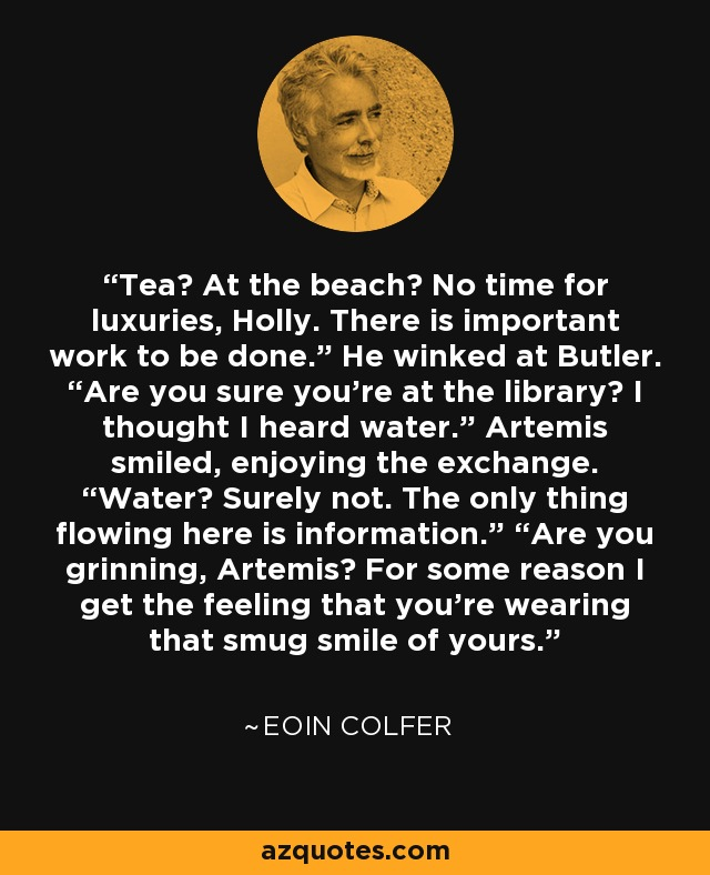 "Tea? At the beach? No time for luxuries, Holly. There is important work to be done."" He winked at Butler. ""Are you sure you're at the library? I thought I heard water."" Artemis smiled, enjoying the exchange. ""Water? Surely not. The only thing flowing here is information."" ""Are you grinning, Artemis? For some reason I get the feeling that you're wearing that smug smile of yours. - Eoin Colfer"