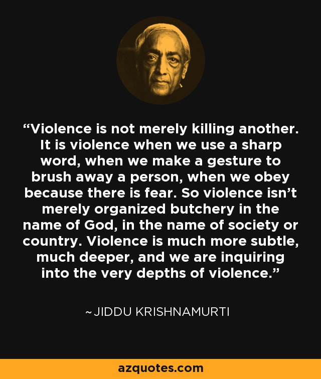 Violence is not merely killing another. It is violence when we use a sharp word, when we make a gesture to brush away a person, when we obey because there is fear. So violence isn't merely organized butchery in the name of God, in the name of society or country. Violence is much more subtle, much deeper, and we are inquiring into the very depths of violence. - Jiddu Krishnamurti