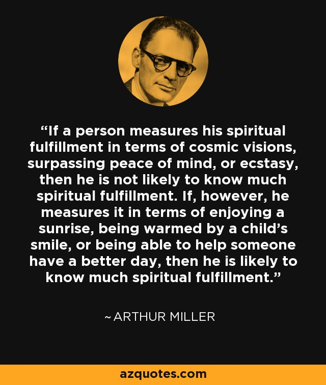 If a person measures his spiritual fulfillment in terms of cosmic visions, surpassing peace of mind, or ecstasy, then he is not likely to know much spiritual fulfillment. If, however, he measures it in terms of enjoying a sunrise, being warmed by a child's smile, or being able to help someone have a better day, then he is likely to know much spiritual fulfillment. - Arthur Miller