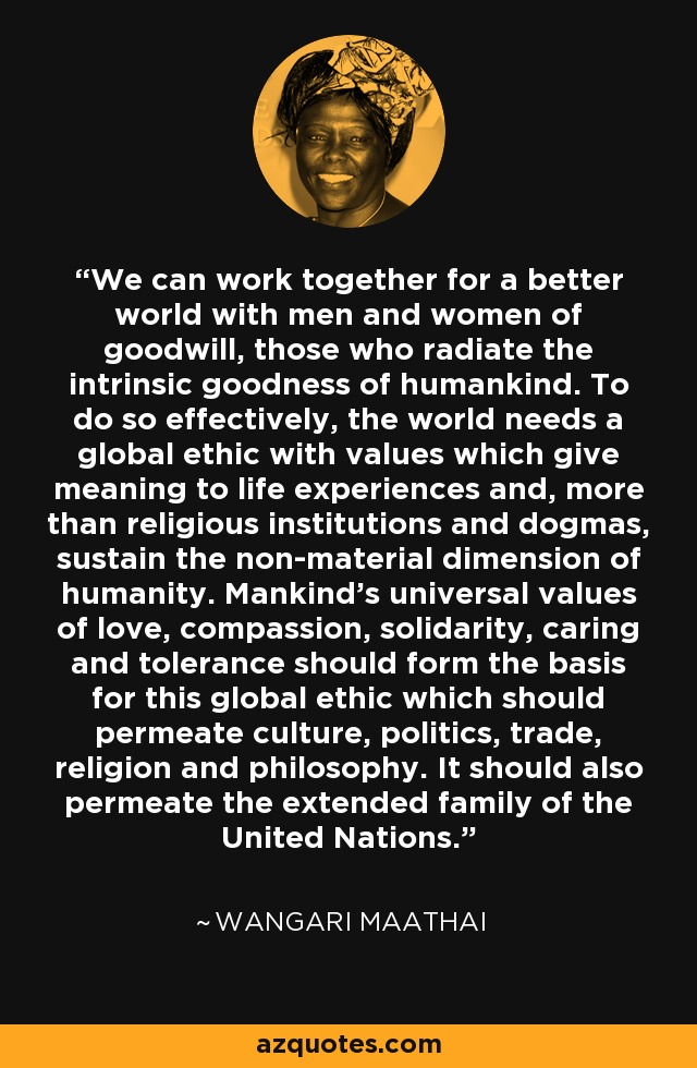 We can work together for a better world with men and women of goodwill, those who radiate the intrinsic goodness of humankind. To do so effectively, the world needs a global ethic with values which give meaning to life experiences and, more than religious institutions and dogmas, sustain the non-material dimension of humanity. Mankind's universal values of love, compassion, solidarity, caring and tolerance should form the basis for this global ethic which should permeate culture, politics, trade, religion and philosophy. It should also permeate the extended family of the United Nations. - Wangari Maathai
