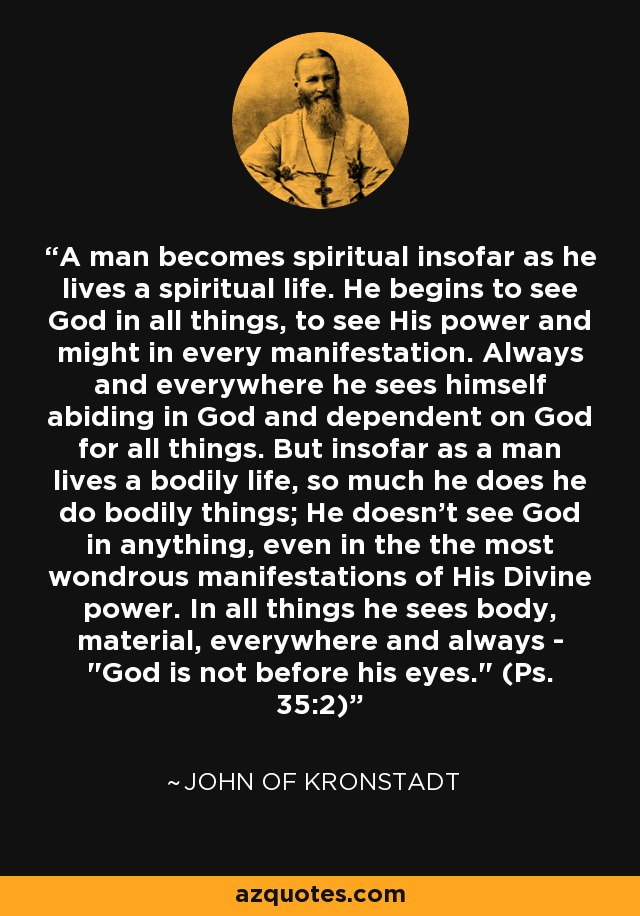 A man becomes spiritual insofar as he lives a spiritual life. He begins to see God in all things, to see His power and might in every manifestation. Always and everywhere he sees himself abiding in God and dependent on God for all things. But insofar as a man lives a bodily life, so much he does he do bodily things; He doesn't see God in anything, even in the the most wondrous manifestations of His Divine power. In all things he sees body, material, everywhere and always -