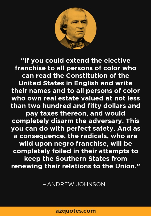 If you could extend the elective franchise to all persons of color who can read the Constitution of the United States in English and write their names and to all persons of color who own real estate valued at not less than two hundred and fifty dollars and pay taxes thereon, and would completely disarm the adversary. This you can do with perfect safety. And as a consequence, the radicals, who are wild upon negro franchise, will be completely foiled in their attempts to keep the Southern States from renewing their relations to the Union. - Andrew Johnson