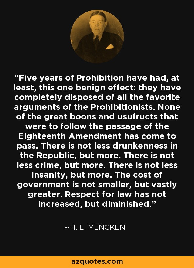 Five years of Prohibition have had, at least, this one benign effect: they have completely disposed of all the favorite arguments of the Prohibitionists. None of the great boons and usufructs that were to follow the passage of the Eighteenth Amendment has come to pass. There is not less drunkenness in the Republic, but more. There is not less crime, but more. There is not less insanity, but more. The cost of government is not smaller, but vastly greater. Respect for law has not increased, but diminished. - H. L. Mencken