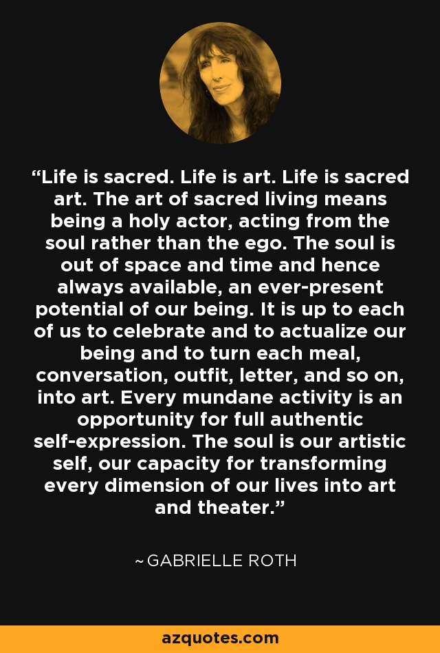 Life is sacred. Life is art. Life is sacred art. The art of sacred living means being a holy actor, acting from the soul rather than the ego. The soul is out of space and time and hence always available, an ever-present potential of our being. It is up to each of us to celebrate and to actualize our being and to turn each meal, conversation, outfit, letter, and so on, into art. Every mundane activity is an opportunity for full authentic self-expression. The soul is our artistic self, our capacity for transforming every dimension of our lives into art and theater. - Gabrielle Roth