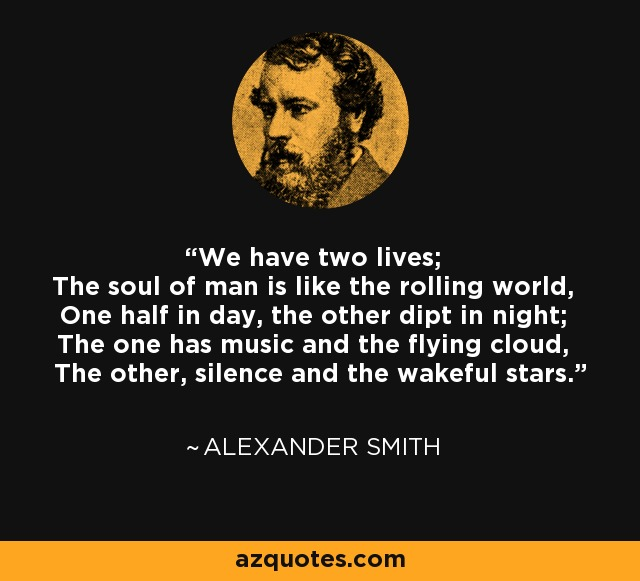 We have two lives; The soul of man is like the rolling world, One half in day, the other dipt in night; The one has music and the flying cloud, The other, silence and the wakeful stars. - Alexander Smith