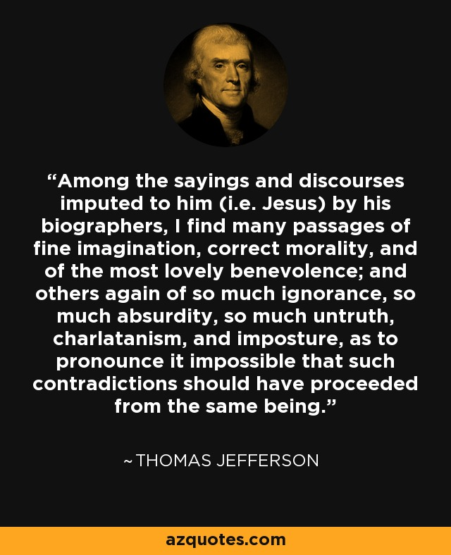 Among the sayings and discourses imputed to him (i.e. Jesus) by his biographers, I find many passages of fine imagination, correct morality, and of the most lovely benevolence; and others again of so much ignorance, so much absurdity, so much untruth, charlatanism, and imposture, as to pronounce it impossible that such contradictions should have proceeded from the same being. - Thomas Jefferson