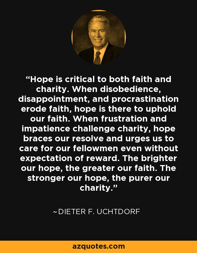 Hope is critical to both faith and charity. When disobedience, disappointment, and procrastination erode faith, hope is there to uphold our faith. When frustration and impatience challenge charity, hope braces our resolve and urges us to care for our fellowmen even without expectation of reward. The brighter our hope, the greater our faith. The stronger our hope, the purer our charity. - Dieter F. Uchtdorf