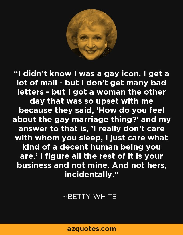 I didn't know I was a gay icon. I get a lot of mail - but I don't get many bad letters - but I got a woman the other day that was so upset with me because they said, 'How do you feel about the gay marriage thing?' and my answer to that is, 'I really don't care with whom you sleep, I just care what kind of a decent human being you are.' I figure all the rest of it is your business and not mine. And not hers, incidentally. - Betty White