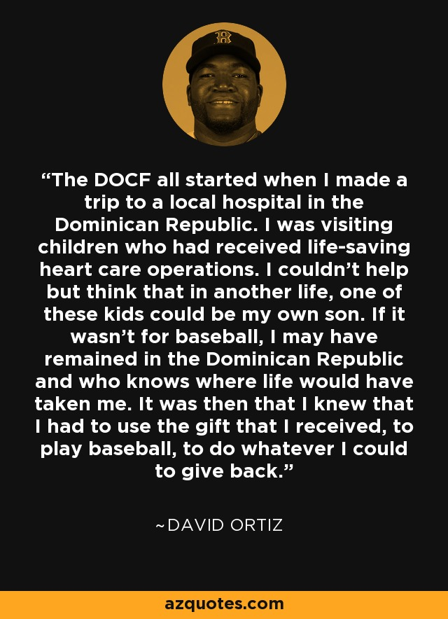 The DOCF all started when I made a trip to a local hospital in the Dominican Republic. I was visiting children who had received life-saving heart care operations. I couldn't help but think that in another life, one of these kids could be my own son. If it wasn't for baseball, I may have remained in the Dominican Republic and who knows where life would have taken me. It was then that I knew that I had to use the gift that I received, to play baseball, to do whatever I could to give back. - David Ortiz