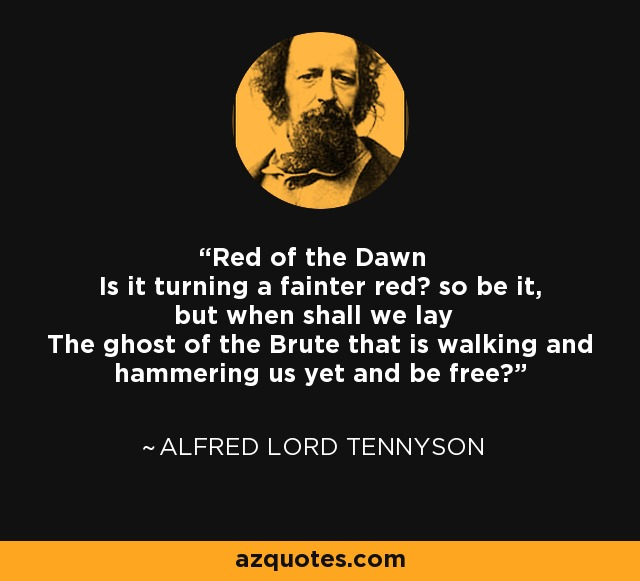 Red of the Dawn Is it turning a fainter red? so be it, but when shall we lay The ghost of the Brute that is walking and hammering us yet and be free? - Alfred Lord Tennyson