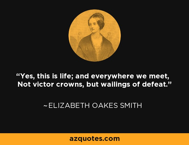 Yes, this is life; and everywhere we meet, Not victor crowns, but wailings of defeat. - Elizabeth Oakes Smith