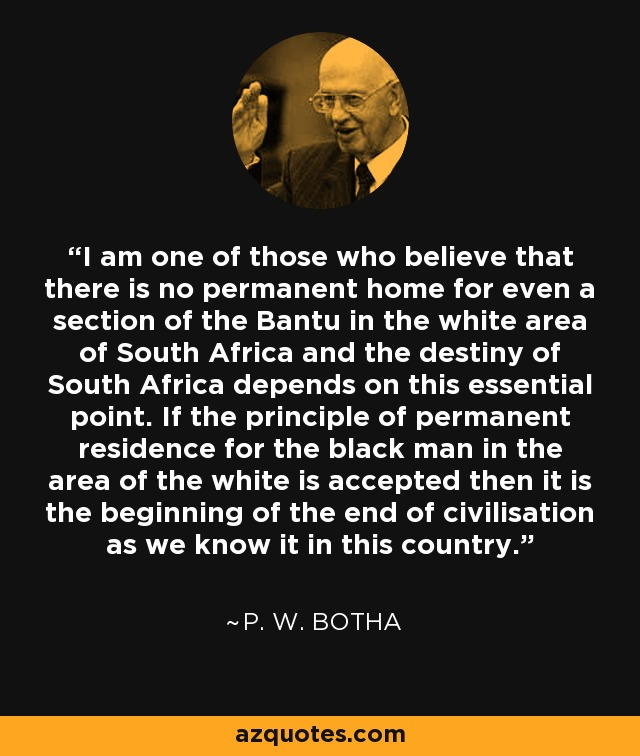 I am one of those who believe that there is no permanent home for even a section of the Bantu in the white area of South Africa and the destiny of South Africa depends on this essential point. If the principle of permanent residence for the black man in the area of the white is accepted then it is the beginning of the end of civilisation as we know it in this country. - P. W. Botha