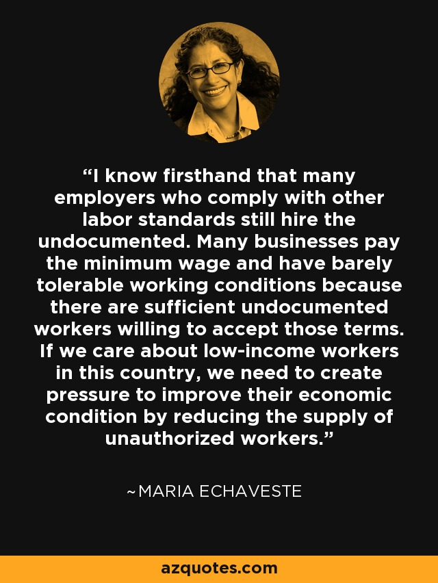 I know firsthand that many employers who comply with other labor standards still hire the undocumented. Many businesses pay the minimum wage and have barely tolerable working conditions because there are sufficient undocumented workers willing to accept those terms. If we care about low-income workers in this country, we need to create pressure to improve their economic condition by reducing the supply of unauthorized workers. - Maria Echaveste