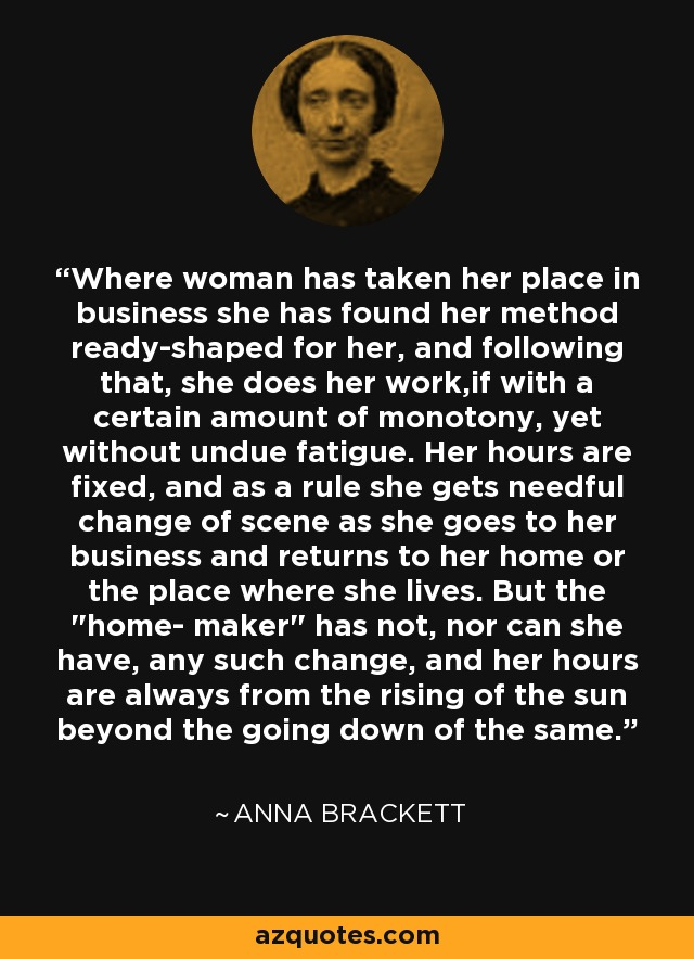 Where woman has taken her place in business she has found her method ready-shaped for her, and following that, she does her work,if with a certain amount of monotony, yet without undue fatigue. Her hours are fixed, and as a rule she gets needful change of scene as she goes to her business and returns to her home or the place where she lives. But the