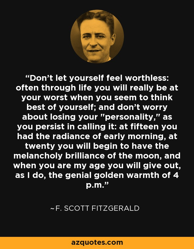 Don't let yourself feel worthless: often through life you will really be at your worst when you seem to think best of yourself; and don't worry about losing your