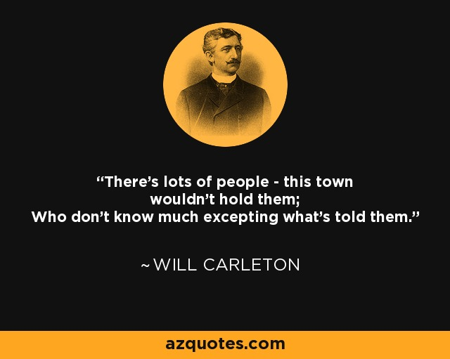 There's lots of people - this town wouldn't hold them; Who don't know much excepting what's told them. - Will Carleton