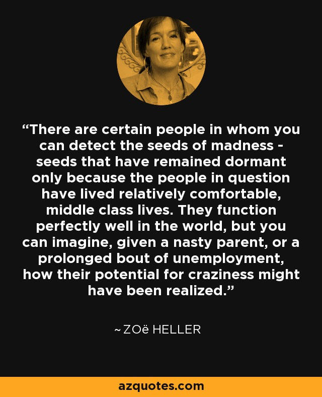 There are certain people in whom you can detect the seeds of madness - seeds that have remained dormant only because the people in question have lived relatively comfortable, middle class lives. They function perfectly well in the world, but you can imagine, given a nasty parent, or a prolonged bout of unemployment, how their potential for craziness might have been realized. - Zoë Heller