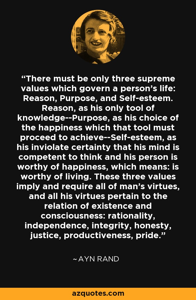 There must be only three supreme values which govern a person's life: Reason, Purpose, and Self-esteem. Reason, as his only tool of knowledge--Purpose, as his choice of the happiness which that tool must proceed to achieve--Self-esteem, as his inviolate certainty that his mind is competent to think and his person is worthy of happiness, which means: is worthy of living. These three values imply and require all of man's virtues, and all his virtues pertain to the relation of existence and consciousness: rationality, independence, integrity, honesty, justice, productiveness, pride. - Ayn Rand