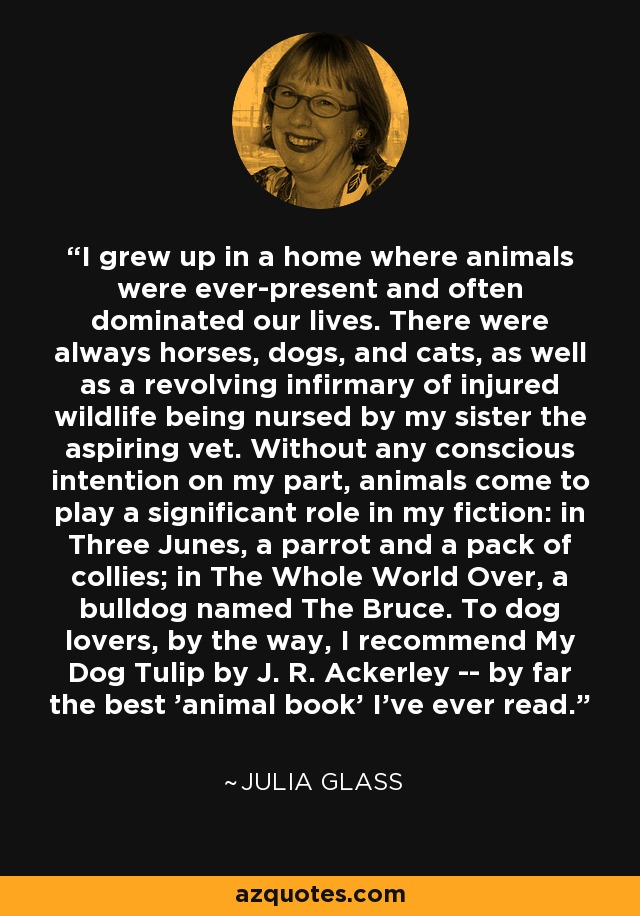 I grew up in a home where animals were ever-present and often dominated our lives. There were always horses, dogs, and cats, as well as a revolving infirmary of injured wildlife being nursed by my sister the aspiring vet. Without any conscious intention on my part, animals come to play a significant role in my fiction: in Three Junes, a parrot and a pack of collies; in The Whole World Over, a bulldog named The Bruce. To dog lovers, by the way, I recommend My Dog Tulip by J. R. Ackerley -- by far the best 'animal book' I've ever read. - Julia Glass