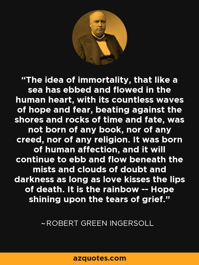 The idea of immortality, that like a sea has ebbed and flowed in the human heart, with its countless waves of hope and fear, beating against the shores and rocks of time and fate, was not born of any book, nor of any creed, nor of any religion. It was born of human affection, and it will continue to ebb and flow beneath the mists and clouds of doubt and darkness as long as love kisses the lips of death. It is the rainbow -- Hope shining upon the tears of grief. - Robert Green Ingersoll