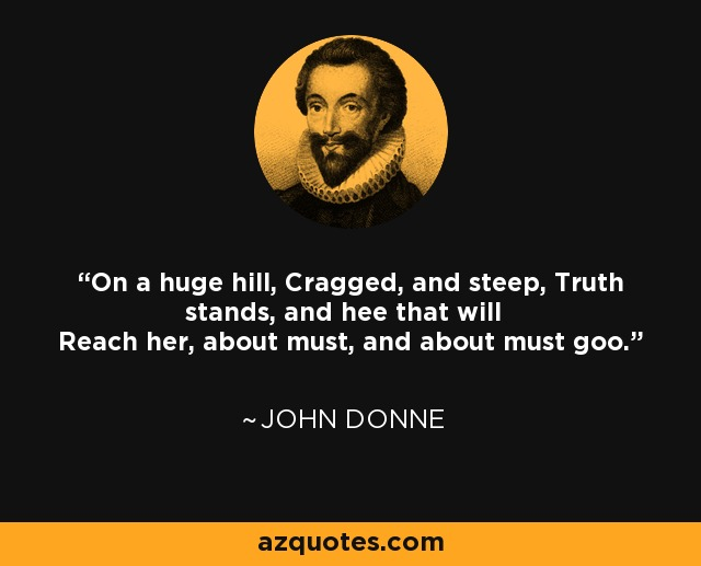 On a huge hill, Cragged, and steep, Truth stands, and hee that will Reach her, about must, and about must goo. - John Donne