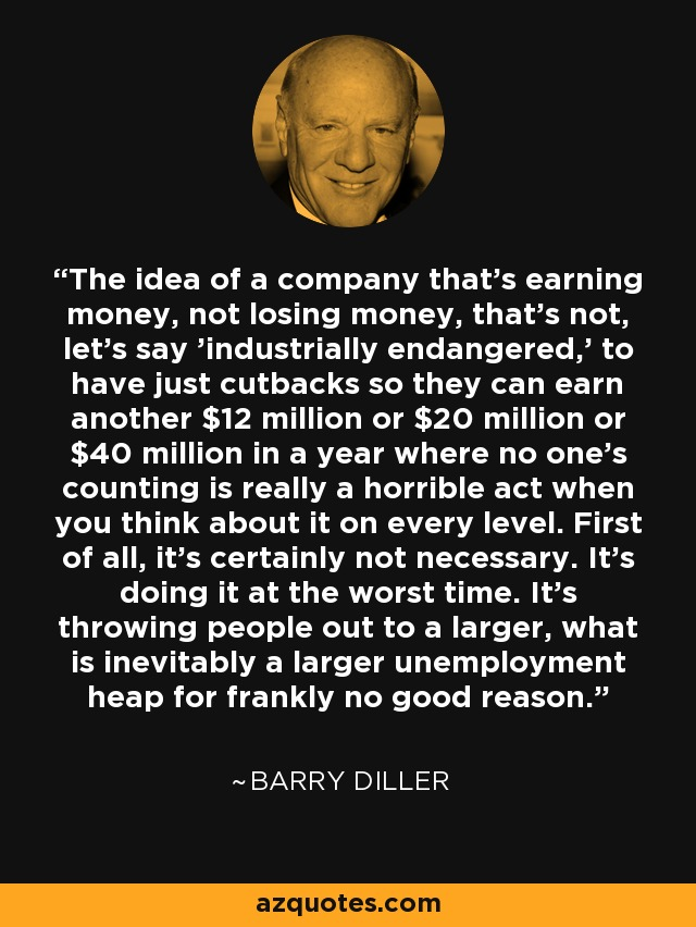 The idea of a company that's earning money, not losing money, that's not, let's say 'industrially endangered,' to have just cutbacks so they can earn another $12 million or $20 million or $40 million in a year where no one's counting is really a horrible act when you think about it on every level. First of all, it's certainly not necessary. It's doing it at the worst time. It's throwing people out to a larger, what is inevitably a larger unemployment heap for frankly no good reason. - Barry Diller