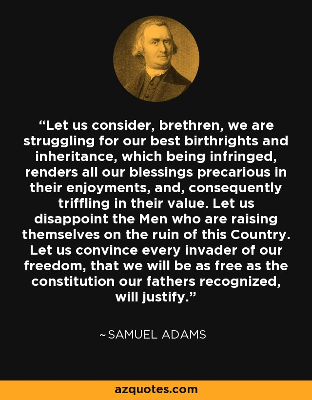 Let us consider, brethren, we are struggling for our best birthrights and inheritance, which being infringed, renders all our blessings precarious in their enjoyments, and, consequently triffling in their value. Let us disappoint the Men who are raising themselves on the ruin of this Country. Let us convince every invader of our freedom, that we will be as free as the constitution our fathers recognized, will justify. - Samuel Adams