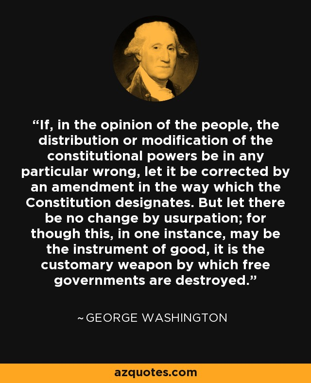 If, in the opinion of the people, the distribution or modification of the constitutional powers be in any particular wrong, let it be corrected by an amendment in the way which the Constitution designates. But let there be no change by usurpation; for though this, in one instance, may be the instrument of good, it is the customary weapon by which free governments are destroyed. - George Washington