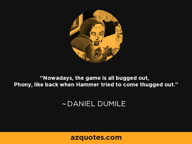 Nowadays, the game is all bugged out, Phony, like back when Hammer tried to come thugged out. - Daniel Dumile