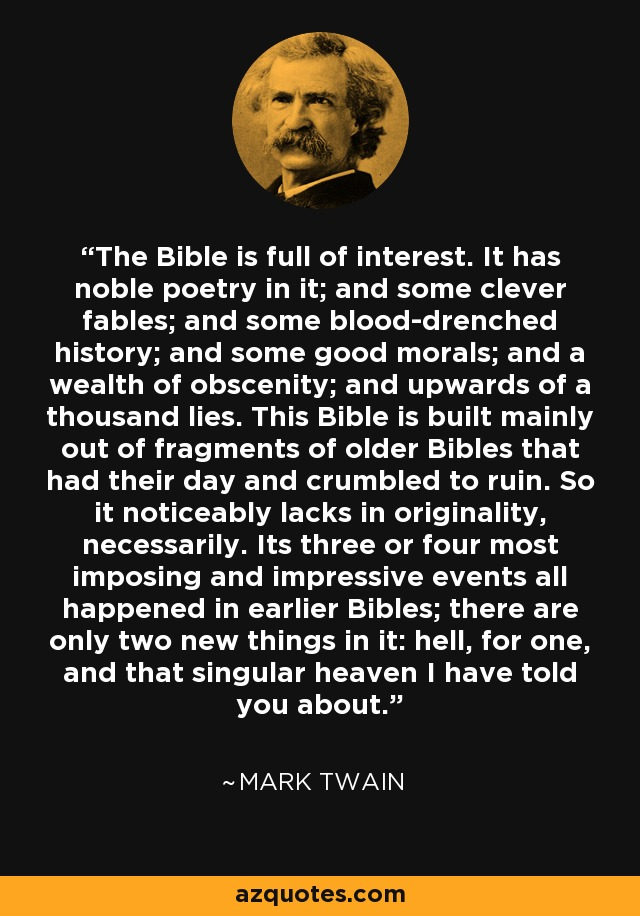 The Bible is full of interest. It has noble poetry in it; and some clever fables; and some blood-drenched history; and some good morals; and a wealth of obscenity; and upwards of a thousand lies. This Bible is built mainly out of fragments of older Bibles that had their day and crumbled to ruin. So it noticeably lacks in originality, necessarily. Its three or four most imposing and impressive events all happened in earlier Bibles; there are only two new things in it: hell, for one, and that singular heaven I have told you about. - Mark Twain