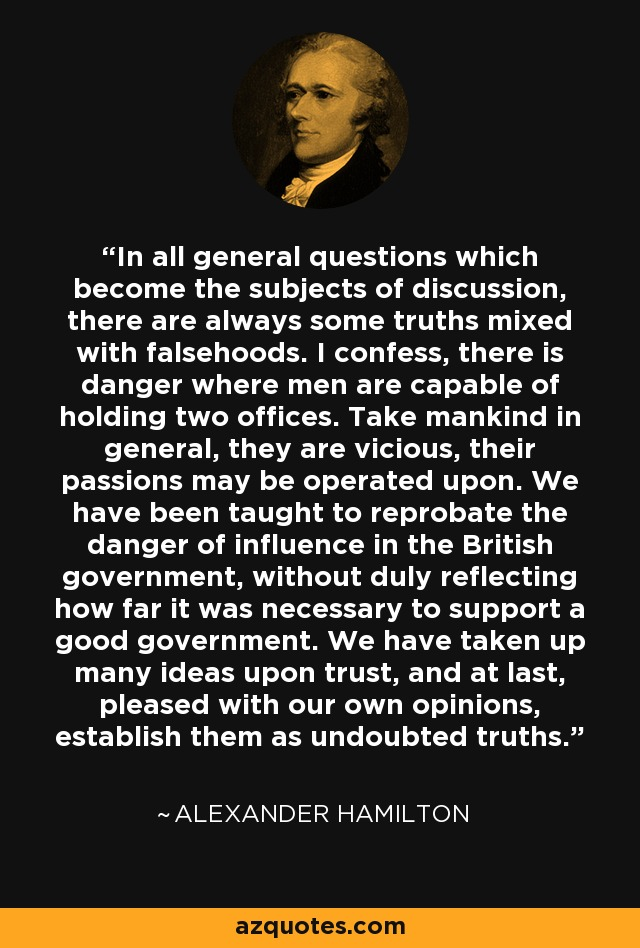 In all general questions which become the subjects of discussion, there are always some truths mixed with falsehoods. I confess, there is danger where men are capable of holding two offices. Take mankind in general, they are vicious, their passions may be operated upon. We have been taught to reprobate the danger of influence in the British government, without duly reflecting how far it was necessary to support a good government. We have taken up many ideas upon trust, and at last, pleased with our own opinions, establish them as undoubted truths. - Alexander Hamilton