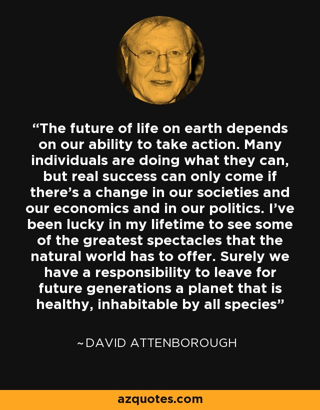 The future of life on earth depends on our ability to take action. Many individuals are doing what they can, but real success can only come if there's a change in our societies and our economics and in our politics. I've been lucky in my lifetime to see some of the greatest spectacles that the natural world has to offer. Surely we have a responsibility to leave for future generations a planet that is healthy, inhabitable by all species - David Attenborough