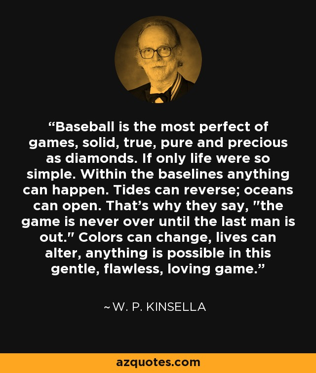 Baseball is the most perfect of games, solid, true, pure and precious as diamonds. If only life were so simple. Within the baselines anything can happen. Tides can reverse; oceans can open. That's why they say,